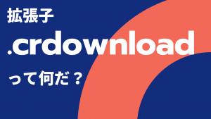ファイルをダウンロードしたら「.crdownload」っていう拡張子のファイルに変換されるんだけどこれ何?